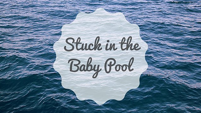 Stuck in the Baby Pool